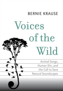 Voices of the Wild : Animal Songs, Human Din, and the Call to Save Natural Soundscapes, EPUB