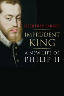 Imprudent King : A New Life of Philip II, Paperback