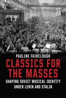 Classics for the Masses : Shaping Soviet Musical Identity under Lenin and Stalin, EPUB eBook