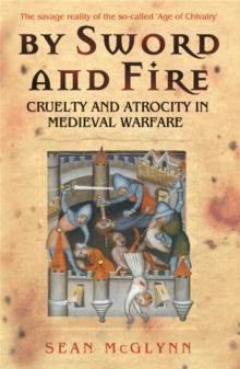 By Sword and Fire : Cruelty and Atrocity in Medieval Warfare, Paperback