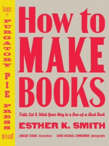 How to Make Books : Fold, Cut and Stitch Your Way to a One-of-a-kind Book, Hardback