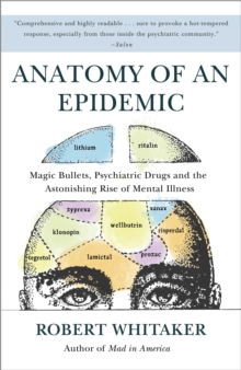 Anatomy of an Epidemic : Magic Bullets, Psychiatric Drugs, and the Astonishing Rise of Mental Illness in America, Paperback