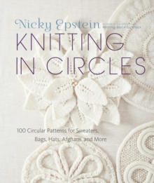 Knitting in Circles : 100 Circular Patterns for Sweaters, Bags, Afghans and More, Hardback