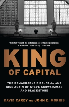 King of Capital : The Remarkable Rise, Fall, and Rise Again of Steve Schwarzman and Blackstone, Paperback