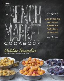 The French Market Cookbook : Vegetarian Recipes from My Parisian Kitchen, Paperback