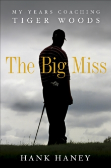 The Big Miss : My Years Coaching Tiger Woods, Hardback