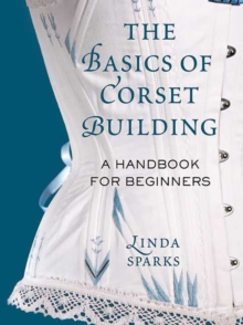 The Basics of Corset Building : A Handbook for Beginners, Hardback