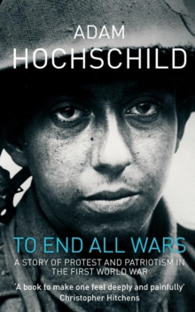 To End All Wars : A Story of Protest and Patriotism in the First World War, Paperback