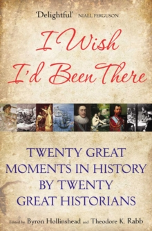 I Wish I'd Been There : Twenty Great Moments in History by Twenty Great Historians, Paperback