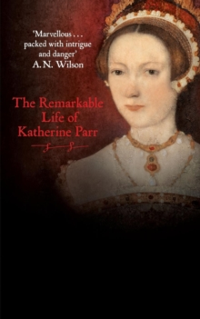 Katherine the Queen : The Remarkable Life of Katherine Parr, Paperback