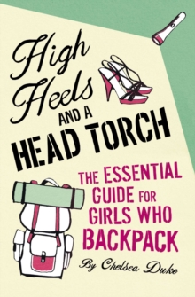 High Heels and a Head Torch : The Essential Guide For Girls Who Backpack, Paperback Book