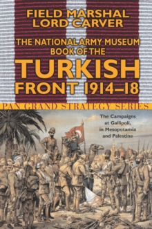 The National Army Museum Book of the Turkish Front : The Campaigns at Gallipoli, in Mesopotamia and Palestine 1914-18, Paperback