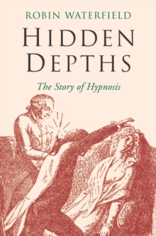 Hidden Depths : The Story of Hypnosis, Paperback
