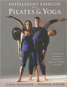 Intelligent Exercise with Pilates and Yoga : A Contemporary and Dynamic Combination of Body Control Pilates and Yoga, Paperback
