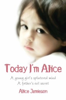 Today I'm Alice : A Young Girl's Splintered Mind, a Father's Evil Secret, Paperback