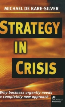 Strategy in Crisis : Why Business Urgently Needs a Completely New Approach, Hardback