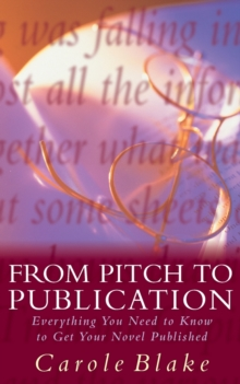 From Pitch to Publication : Everything You Need to Know to Get Your Novel Published, Paperback