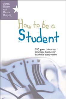 How to be a Student : 100 Great Ideas and Practical Habits for Students Everywhere, Paperback