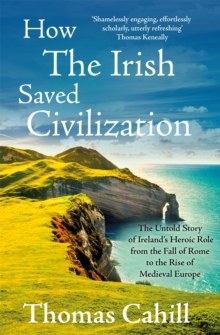 How the Irish Saved Civilization : The Untold Story of Ireland's Heroic Role from the Fall of Rome to the Rise of Medieval Europe, Paperback