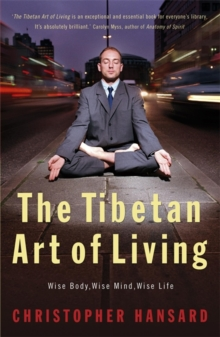 The Tibetan Art of Living : Wise Body, Wise Mind, Wise Life, Paperback Book