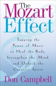 The Mozart Effect : Tapping the Power of Music to Heal the Body, Strengthen the Mind and Unlock the Creative Spirit, Paperback