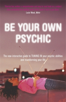 Be Your Own Psychic : The New Interactive Guide to Tuning in Your Psychic Abilities and Transforming Your Life, Paperback
