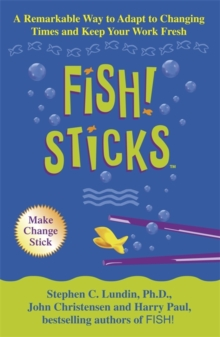 Fish! Sticks : A Remarkable Way to Adapt to Changing Times and Keep Your Work Fresh, Paperback