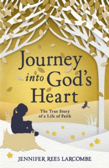Journey into God's Heart : The True Story of a Life of Faith, Paperback