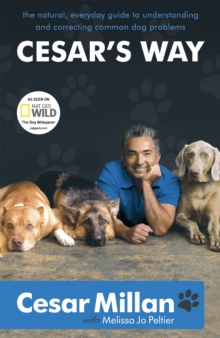 Cesar's Way : The Natural, Everyday Guide to Understanding and Correcting Common Dog Problems, Paperback Book