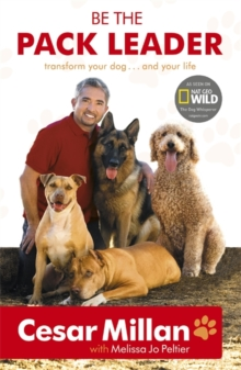 Be the Pack Leader : Use Cesar's Way to Transform Your Dog ... and Your Life, Paperback
