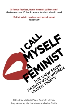 I Call Myself A Feminist : The View from Twenty-Five Women Under Thirty, Paperback Book