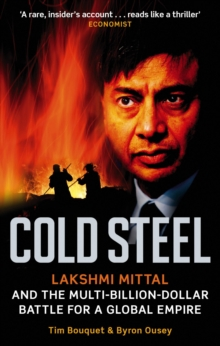 Cold Steel : Lakshmi Mittal and the Multi-Billion-Dollar Battle for a Global Empire, Paperback Book