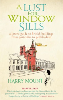 A Lust for Window Sills : A Lover's Guide to British Buildings from Portcullis to Pebble Dash, Paperback