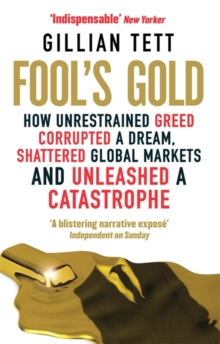 Fool's Gold : How Unrestrained Greed Corrupted a Dream, Shattered Global Markets and Unleashed a Catastrophe, Paperback