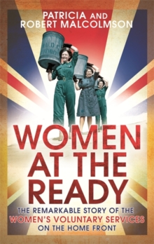 Women at the Ready : The Remarkable Story of the Women's Voluntary Services on the Home Front, Paperback