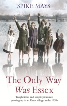 The Only Way Was Essex : Tough Times and Simple Pleasures: Growing Up in an Essex Village in the 1920s, Paperback