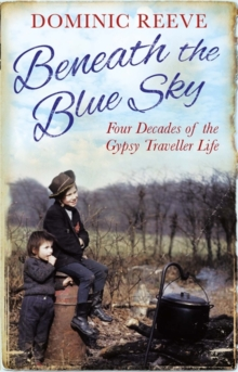 Beneath the Blue Sky : 40 Years of the Gypsy Traveller Life, Paperback