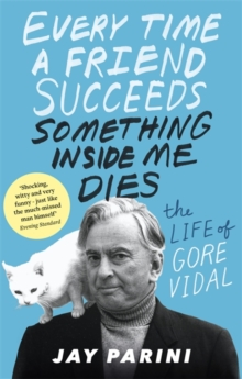 Every Time a Friend Succeeds Something Inside Me Dies : The Life of Gore Vidal, Paperback