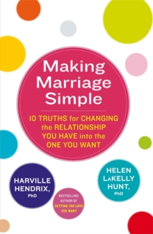 Making Marriage Simple : 10 Truths for Changing the Relationship You Have into the One You Want, Paperback