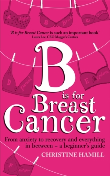 B is for Breast Cancer : From Anxiety to Recovery and Everything in Between - A Beginner's Guide, Paperback Book