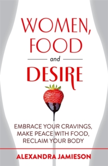 Women, Food and Desire : Embrace Your Cravings, Make Peace with Food, Reclaim Your Body, Paperback Book