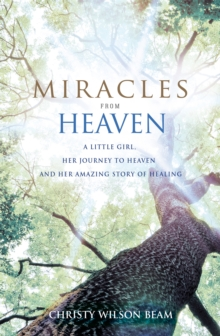 Miracles from Heaven : A Little Girl, Her Journey to Heaven and Her Amazing Story of Healing, Paperback