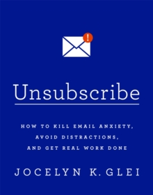 Unsubscribe : How to Kill Email Anxiety, Avoid Distractions and Get Real Work Done, Paperback