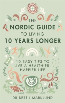 The Nordic Guide to Living 10 Years Longer : 10 Easy Tips to Live a Healthier, Happier Life, Hardback Book