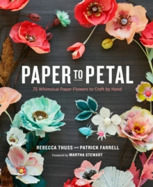 Paper to Petal : 75 Whimsical Paper Flowers to Craft by Hand, Hardback Book