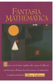 Fantasia Mathematica : Being a Set of Stories, Together with a Group of Oddments and Diversions, All Drawn from the Universe of Mathematics, Paperback