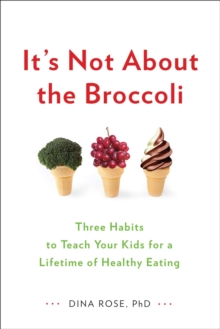 It's Not About the Broccoli : Three Habits to Teach Your Kids for a Lifetime of Healthy Eating, Paperback