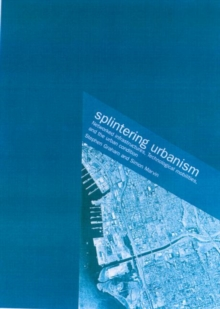 Splintering Urbanism : Networked Infrastructures, Technological Mobilities and the Urban Condition, Paperback