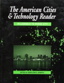 The American Cities and Technology Reader : Wilderness to Wired City Reader, Paperback