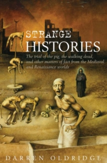 Strange Histories : The Trial of the Pig, the Walking Dead and Other Matters of Fact from the Medieval and Renaissance Worlds, Hardback